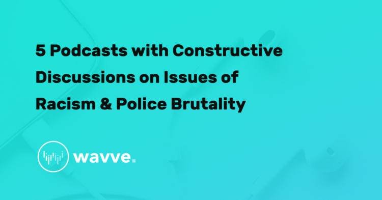 5 Podcasts with Constructive Discussions on Issues of Racism & Police Brutality