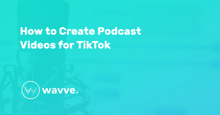 How to Create Podcast Videos for TikTok