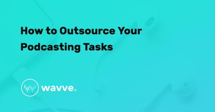 How to Outsource Your Podcasting Tasks