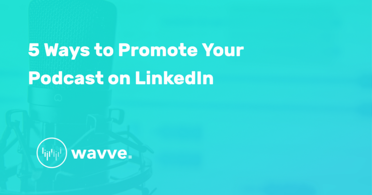 5 Ways to Promote Your Podcast on LinkedIn