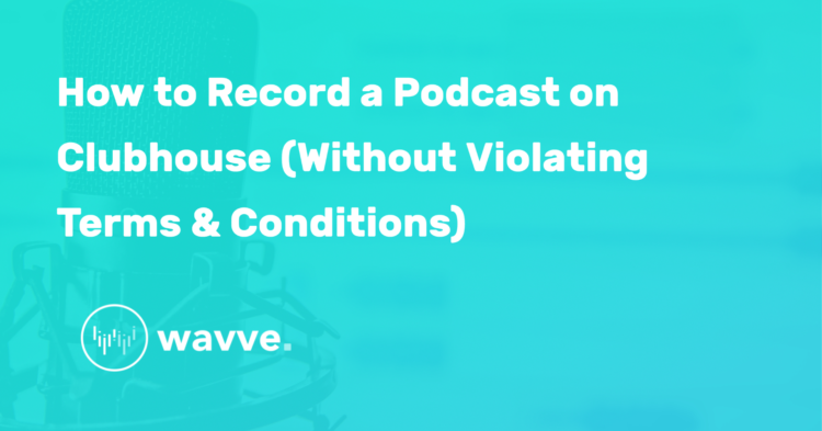 How to Record a Podcast on Clubhouse (Without Violating Terms & Conditions)