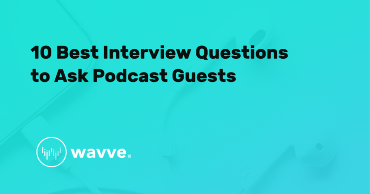 10 Best Interview Questions to Ask Podcast Guests