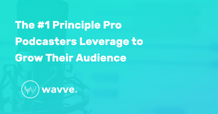 The #1 Principle Pro Podcasters Leverage to Grow Their Audience